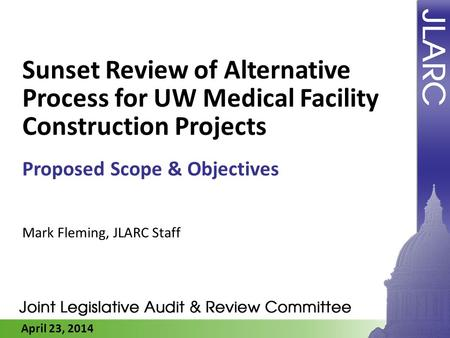 April 23, 2014 Sunset Review of Alternative Process for UW Medical Facility Construction Projects Proposed Scope & Objectives Mark Fleming, JLARC Staff.