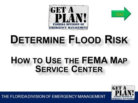 THE FLORIDA DIVISION OF EMERGENCY MANAGEMENT D ETERMINE F LOOD R ISK H OW TO U SE THE FEMA M AP S ERVICE C ENTER Start.
