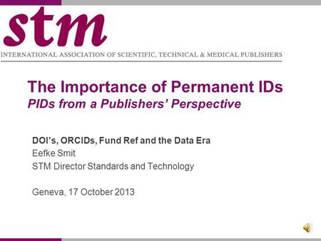 The Importance of Permanent IDs PIDs from a Publishers Perspective DOIs, ORCIDs, Fund Ref and the Data Era Eefke Smit STM Director Standards and Technology.