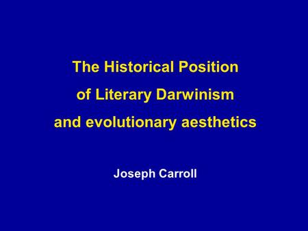 The Historical Position of Literary Darwinism and evolutionary aesthetics Joseph Carroll.