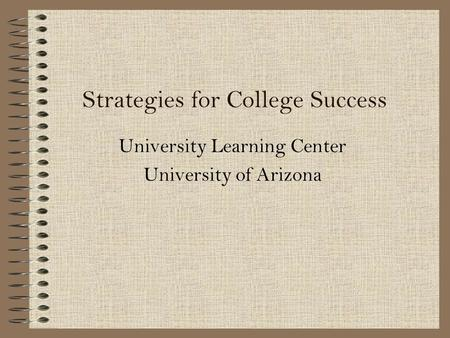 Strategies for College Success University Learning Center University of Arizona.