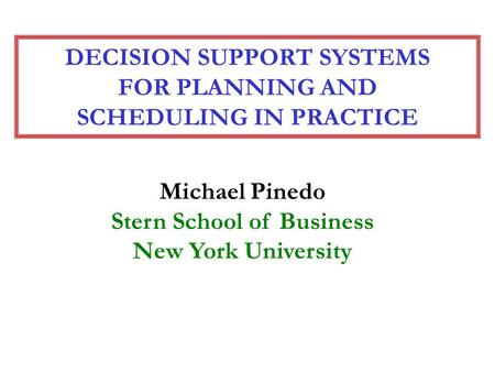 DECISION SUPPORT SYSTEMS FOR PLANNING AND SCHEDULING IN PRACTICE Michael Pinedo Stern School of Business New York University.