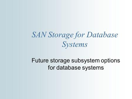 SAN Storage for Database Systems Future storage subsystem options for database systems.