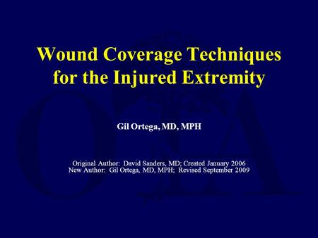 Wound Coverage Techniques for the Injured Extremity Gil Ortega, MD, MPH Original Author: David Sanders, MD; Created January 2006 New Author: Gil Ortega,