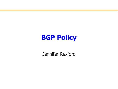 BGP Policy Jennifer Rexford. Challenges of BGP Large distributed system –More than 20,000 nodes –Autonomous nodes –Diverse policy goals Trade-off of goals.