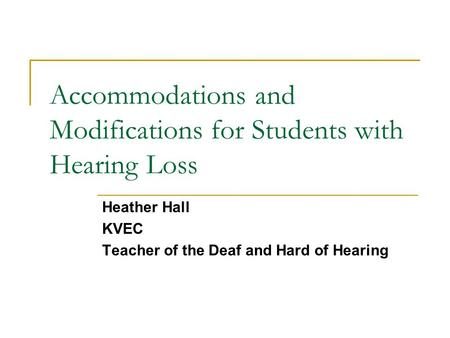 Accommodations and Modifications for Students with Hearing Loss Heather Hall KVEC Teacher of the Deaf and Hard of Hearing.