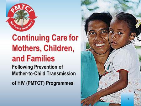 1 Continuing Care for Mothers, Children, and Families Continuing Care for Mothers, Children, and Families Following Prevention of Mother-to-Child Transmission.