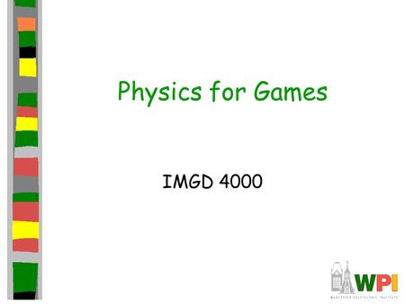 Physics for Games IMGD 4000. Topics Introduction Point Masses –Projectile motion –Collision response Rigid-Bodies –Numerical simulation –Controlling truncation.