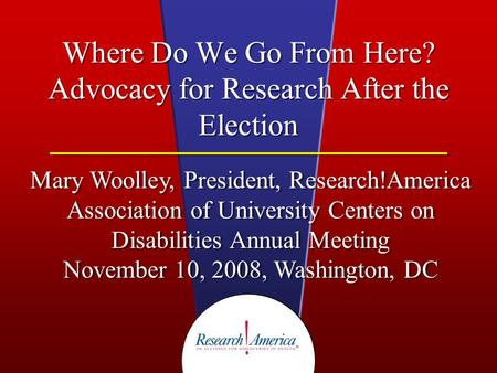Where Do We Go From Here? Advocacy for Research After the Election Mary Woolley, President, Research!America Association of University Centers on Disabilities.