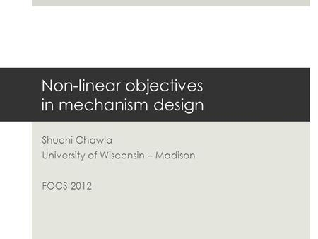 Non-linear objectives in mechanism design Shuchi Chawla University of Wisconsin – Madison FOCS 2012.