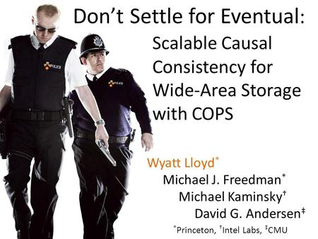 Wyatt Lloyd * Michael J. Freedman * Michael Kaminsky David G. Andersen * Princeton, Intel Labs, CMU Dont Settle for Eventual : Scalable Causal Consistency.