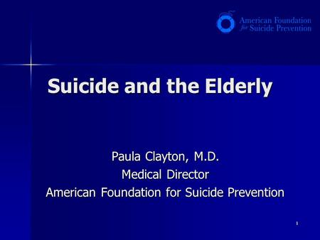 1 Suicide and the Elderly Paula Clayton, M.D. Medical Director American Foundation for Suicide Prevention.