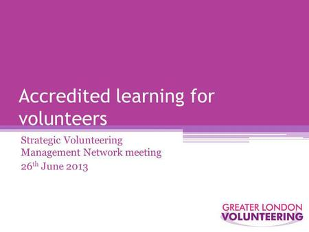 Accredited learning for volunteers Strategic Volunteering Management Network meeting 26 th June 2013.