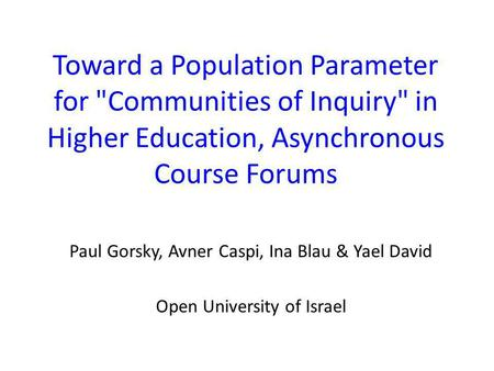 Toward a Population Parameter for Communities of Inquiry in Higher Education, Asynchronous Course Forums Paul Gorsky, Avner Caspi, Ina Blau & Yael David.
