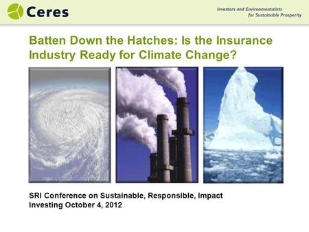 SRI Conference on Sustainable, Responsible, Impact Investing October 4, 2012 Batten Down the Hatches: Is the Insurance Industry Ready for Climate Change?