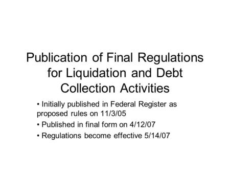 Publication of Final Regulations for Liquidation and Debt Collection Activities Initially published in Federal Register as proposed rules on 11/3/05 Published.