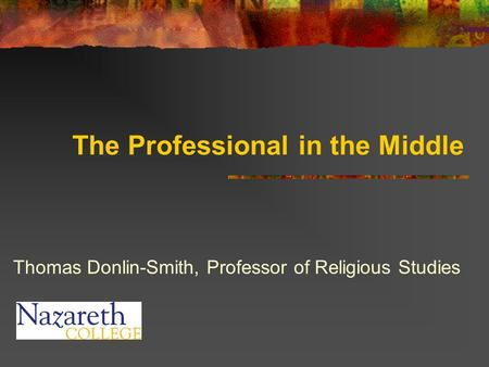 The Professional in the Middle Thomas Donlin-Smith, Professor of Religious Studies.