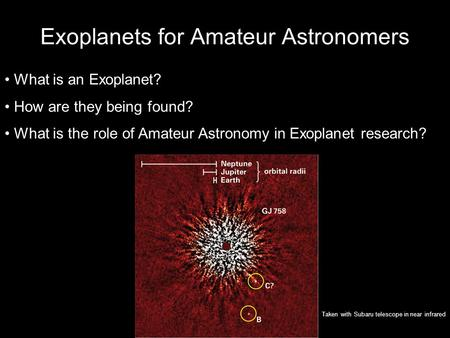 Exoplanets for Amateur Astronomers What is an Exoplanet? How are they being found? What is the role of Amateur Astronomy in Exoplanet research? Taken with.