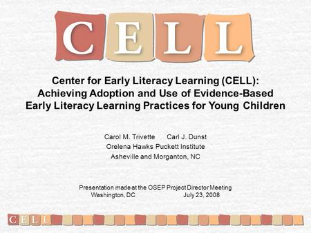 Center for Early Literacy Learning (CELL): Achieving Adoption and Use of Evidence-Based Early Literacy Learning Practices for Young Children Carol M. Trivette.