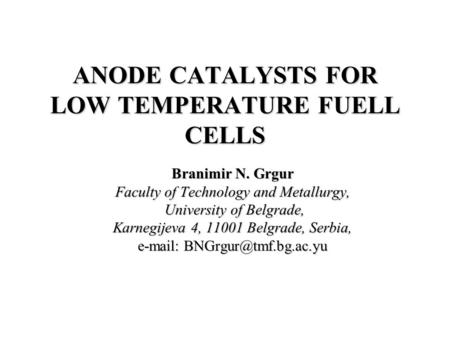 ANODE CATALYSTS FOR LOW TEMPERATURE FUELL CELLS Branimir N. Grgur Faculty of Technology and Metallurgy, University of Belgrade, University of Belgrade,
