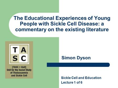 The Educational Experiences of Young People with Sickle Cell Disease: a commentary on the existing literature Simon Dyson Sickle Cell and Education Lecture.