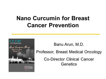 Nano Curcumin for Breast Cancer Prevention Banu Arun, M.D. Professor, Breast Medical Oncology Co-Director Clinical Cancer Genetics.