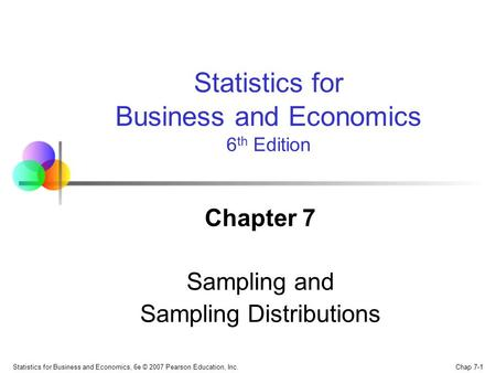 Chap 7-1 Statistics for Business and Economics, 6e © 2007 Pearson Education, Inc. Chapter 7 Sampling and Sampling Distributions Statistics for Business.