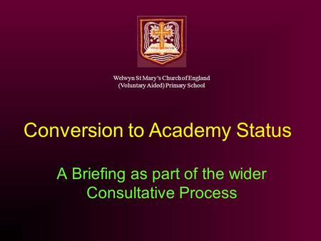 A Briefing as part of the wider Consultative Process Conversion to Academy Status Welwyn St Marys Church of England (Voluntary Aided) Primary School.