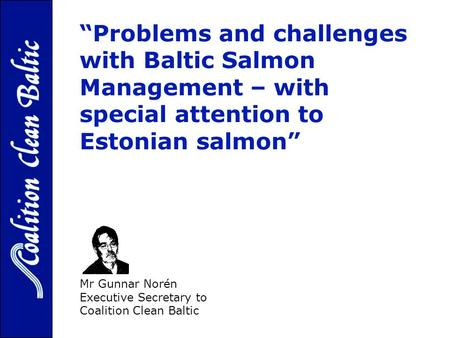 Problems and challenges with Baltic Salmon Management – with special attention to Estonian salmon - Mr Gunnar Norén Executive Secretary to Coalition Clean.