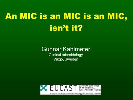 An MIC is an MIC is an MIC, isnt it? Gunnar Kahlmeter Clinical microbiology Växjö, Sweden.