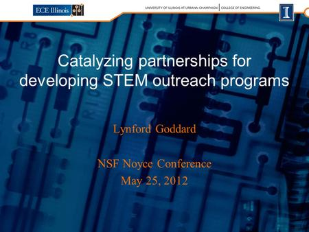 Lynford Goddard NSF Noyce Conference May 25, 2012 Catalyzing partnerships for developing STEM outreach programs.