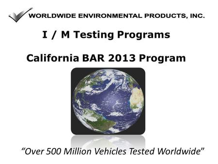 Over 500 Million Vehicles Tested Worldwide I / M Testing Programs California BAR 2013 Program.