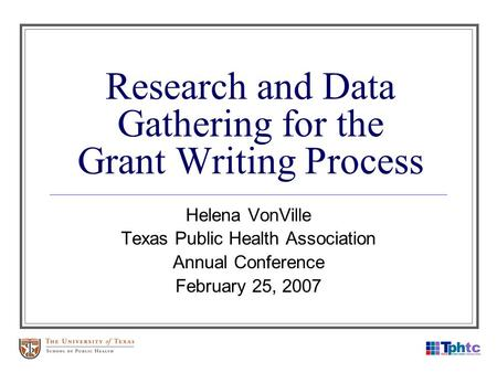 Research and Data Gathering for the Grant Writing Process Helena VonVille Texas Public Health Association Annual Conference February 25, 2007.