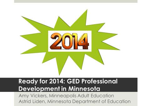 Ready for 2014: GED Professional Development in Minnesota Amy Vickers, Minneapolis Adult Education Astrid Liden, Minnesota Department of Education.