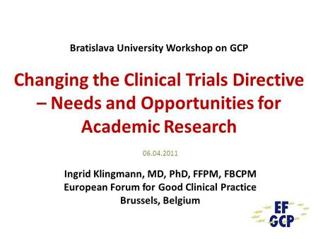 Bratislava University Workshop on GCP Changing the Clinical Trials Directive – Needs and Opportunities for Academic Research 06.04.2011 Ingrid Klingmann,