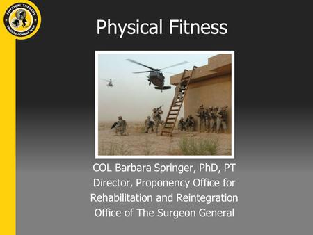 Physical Fitness COL Barbara Springer, PhD, PT Director, Proponency Office for Rehabilitation and Reintegration Office of The Surgeon General.