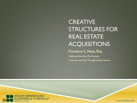 Www.wkblaw.com CREATIVE STRUCTURES FOR REAL ESTATE ACQUISITIONS Cameron L. Hess, Esq. California State Bar (Tax Section) Corporate and Pass Through Entities.