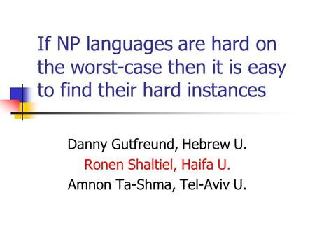 If NP languages are hard on the worst-case then it is easy to find their hard instances Danny Gutfreund, Hebrew U. Ronen Shaltiel, Haifa U. Amnon Ta-Shma,