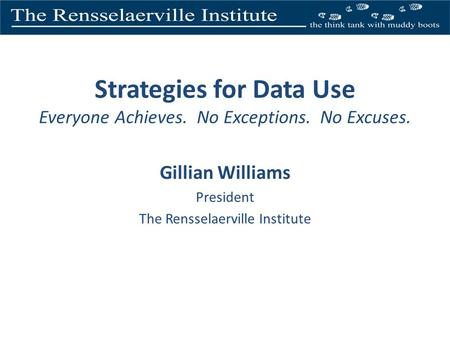 Strategies for Data Use Everyone Achieves. No Exceptions. No Excuses. Gillian Williams President The Rensselaerville Institute.