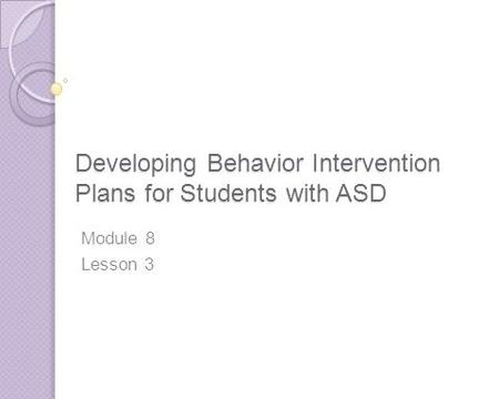 Developing Behavior Intervention Plans for Students with ASD Module 8 Lesson 3.