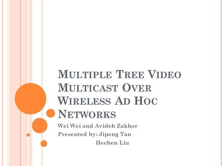 M ULTIPLE T REE V IDEO M ULTICAST O VER W IRELESS A D H OC N ETWORKS Wei Wei and Avideh Zakhor Presented by: Jipeng Tan Hechen Liu.