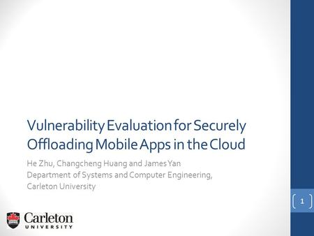 Vulnerability Evaluation for Securely Offloading Mobile Apps in the Cloud He Zhu, Changcheng Huang and James Yan Department of Systems and Computer Engineering,