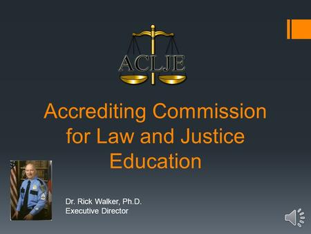 Accrediting Commission for Law and Justice Education Dr. Rick Walker, Ph.D. Executive Director.