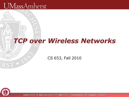 U NIVERSITY OF M ASSACHUSETTS, A MHERST Department of Computer Science TCP over Wireless Networks CS 653, Fall 2010.