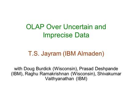OLAP Over Uncertain and Imprecise Data T.S. Jayram (IBM Almaden) with Doug Burdick (Wisconsin), Prasad Deshpande (IBM), Raghu Ramakrishnan (Wisconsin),