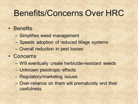 Benefits/Concerns Over HRC Benefits –Simplifies weed management –Speeds adoption of reduced tillage systems –Overall reduction in pest losses Concerns.