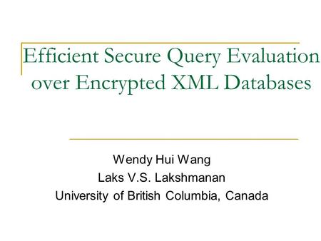 Efficient Secure Query Evaluation over Encrypted XML Databases Wendy Hui Wang Laks V.S. Lakshmanan University of British Columbia, Canada.