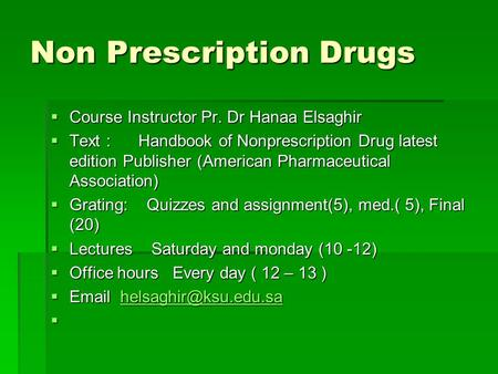 Non Prescription Drugs Course Instructor Pr. Dr Hanaa Elsaghir Course Instructor Pr. Dr Hanaa Elsaghir Text : Handbook of Nonprescription Drug latest edition.