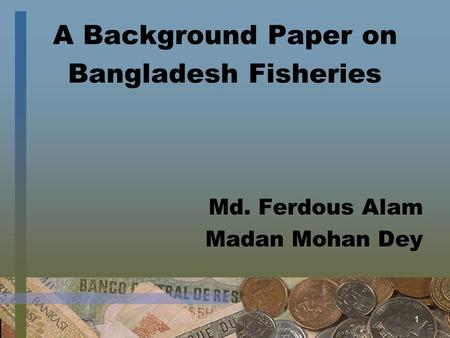 1 A Background Paper on Bangladesh Fisheries Md. Ferdous Alam Madan Mohan Dey.