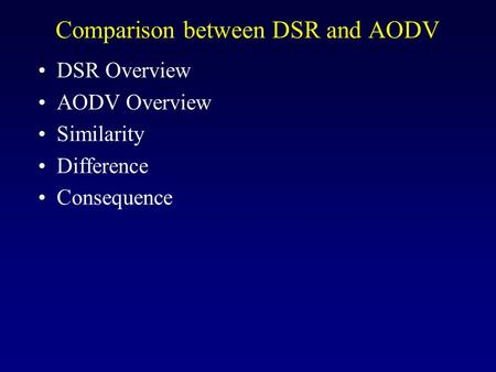 Comparison between DSR and AODV DSR Overview AODV Overview Similarity Difference Consequence.